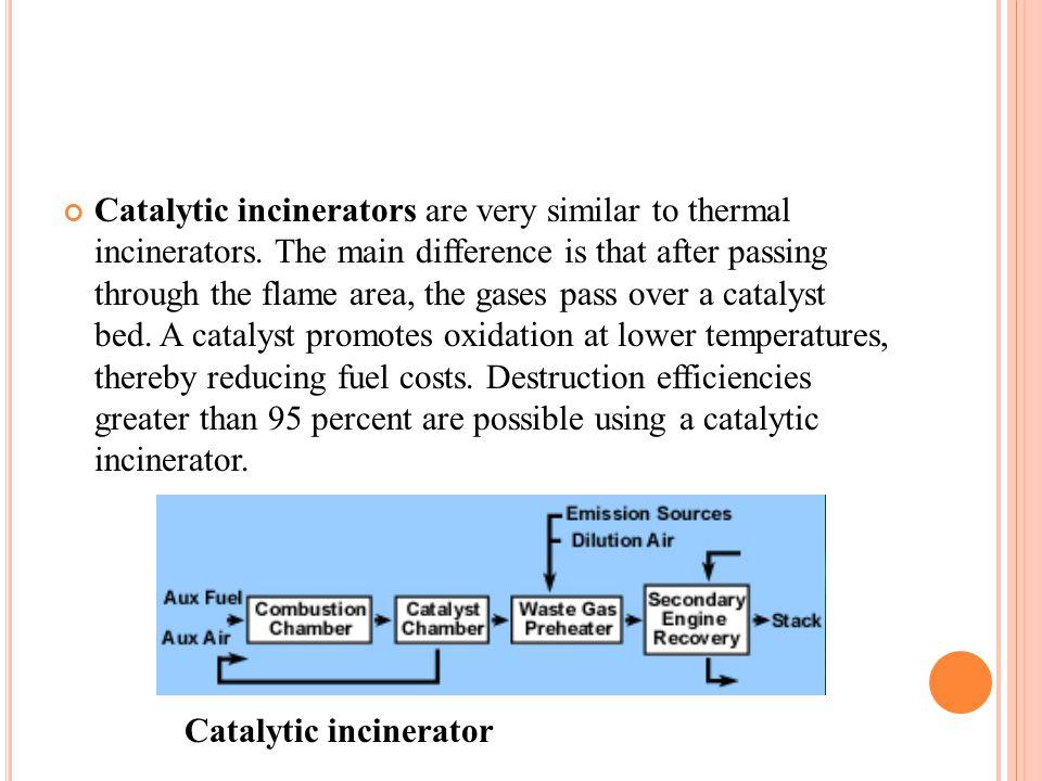 Catalytic incinerators are very similar to thermal incinerators.