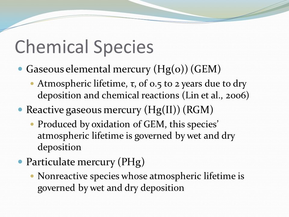 Chemical Species Gaseous elemental mercury (Hg(0)) (GEM) Atmospheric lifetime, τ, of 0.5 to 2 years due to dry deposition and chemical reactions (Lin