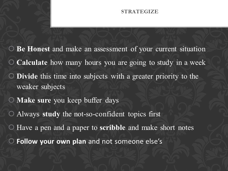 STRATEGIZE  Be Honest and make an assessment of your current situation  Calculate how many hours you are going to study in a week  Divide this time into subjects with a greater priority to the weaker subjects  Make sure you keep buffer days  Always study the not-so-confident topics first  Have a pen and a paper to scribble and make short notes  Follow your own plan and not someone else's