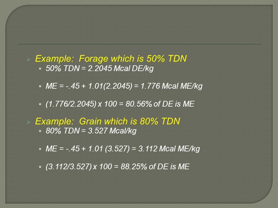  Example: Forage which is 50% TDN  50% TDN = 2.2045 Mcal DE/kg  ME = -.45 + 1.01(2.2045) = 1.776 Mcal ME/kg  (1.776/2.2045) x 100 = 80.56% of DE i