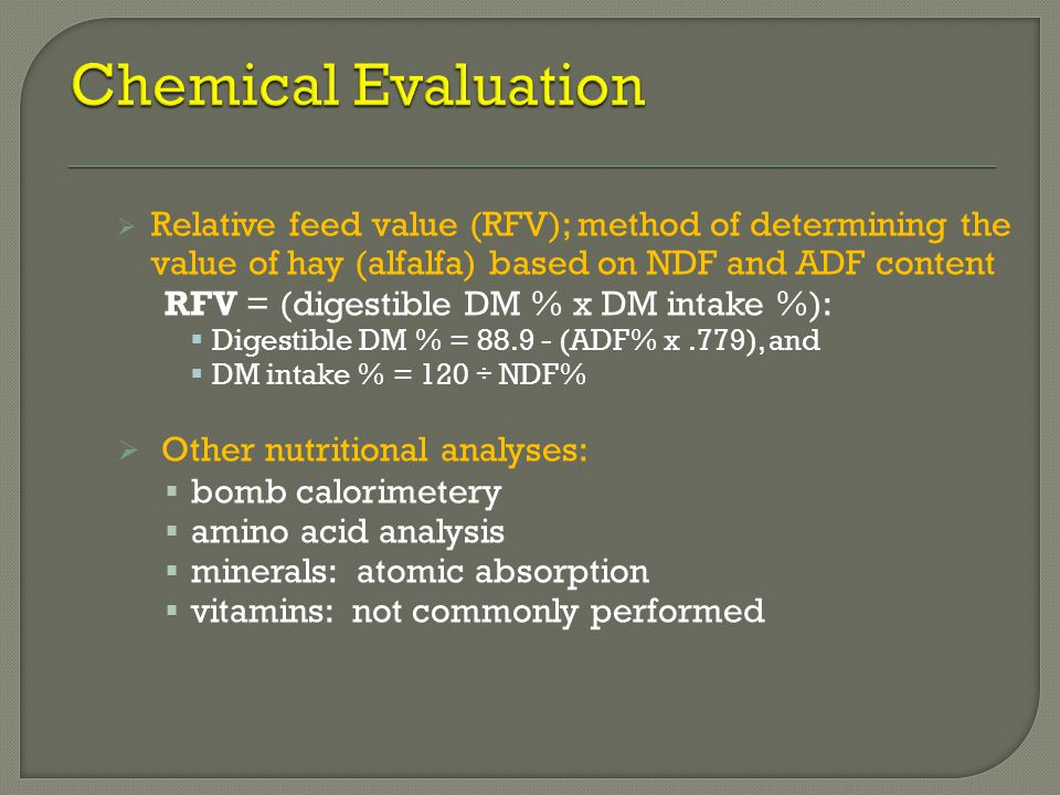  Relative feed value (RFV); method of determining the value of hay (alfalfa) based on NDF and ADF content RFV = (digestible DM % x DM intake %):  Di