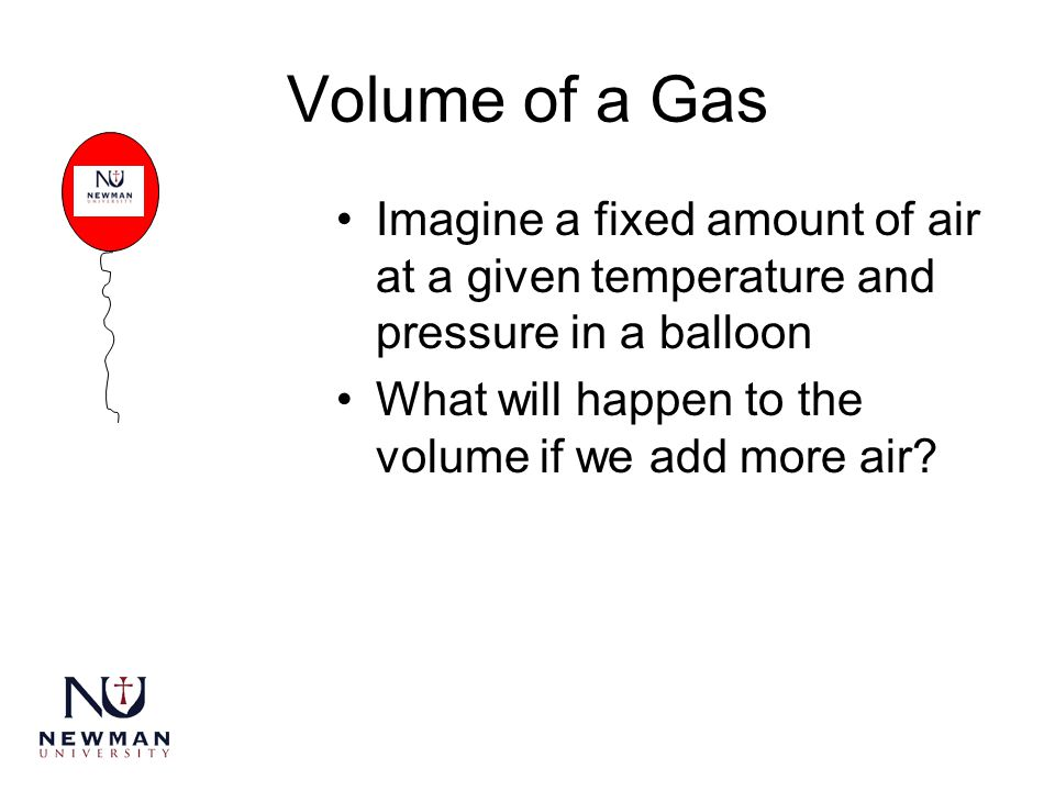 Volume of a Gas Imagine a fixed amount of air at a given temperature and pressure in a balloon What will happen to the volume if we add more air?