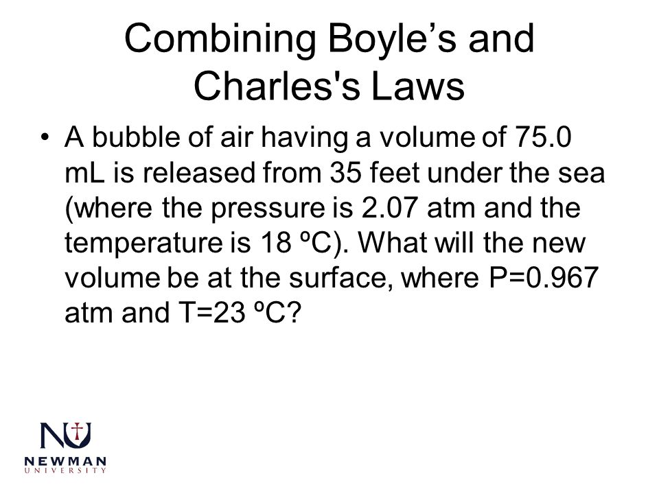 Combining Boyle's and Charles's Laws A bubble of air having a volume of 75.0 mL is released from 35 feet under the sea (where the pressure is 2.07 atm