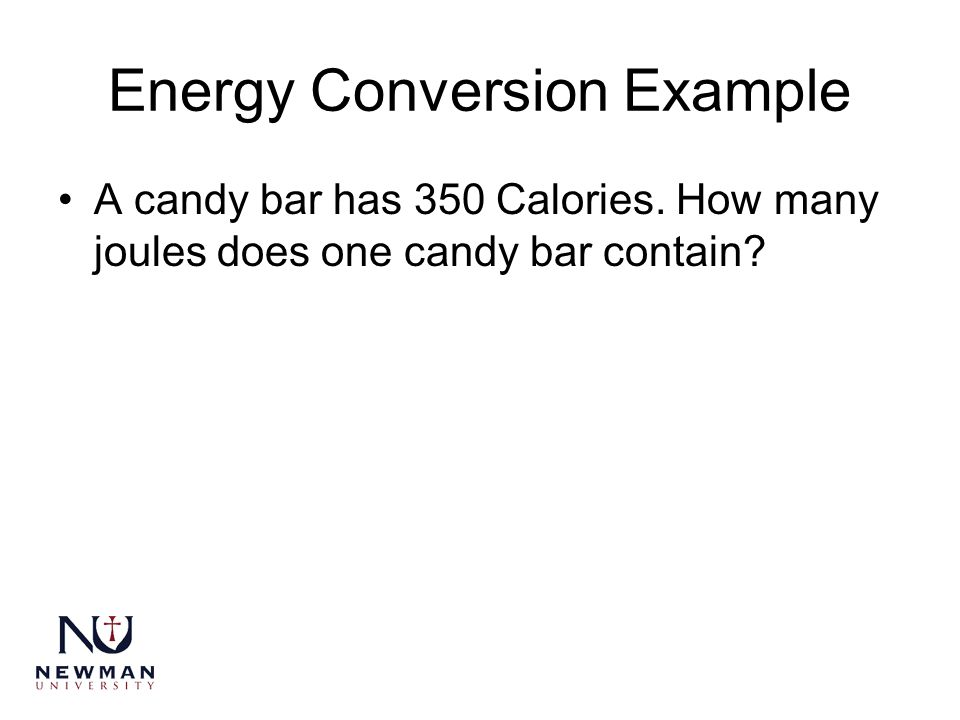 Energy Conversion Example A candy bar has 350 Calories. How many joules does one candy bar contain?