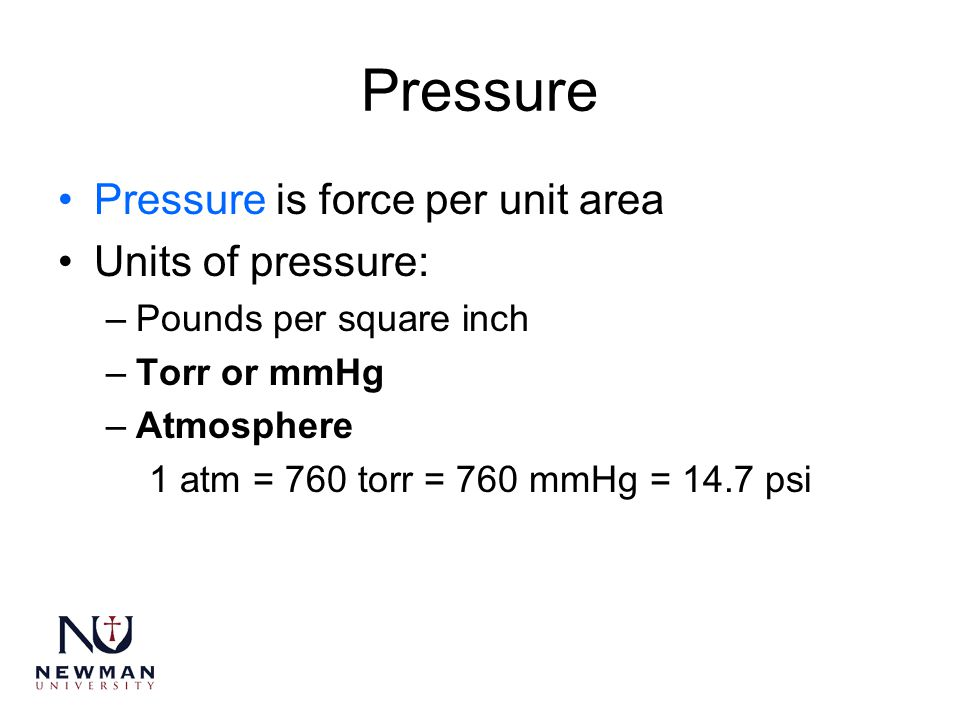 Pressure Pressure is force per unit area Units of pressure: –Pounds per square inch –Torr or mmHg –Atmosphere 1 atm = 760 torr = 760 mmHg = 14.7 psi