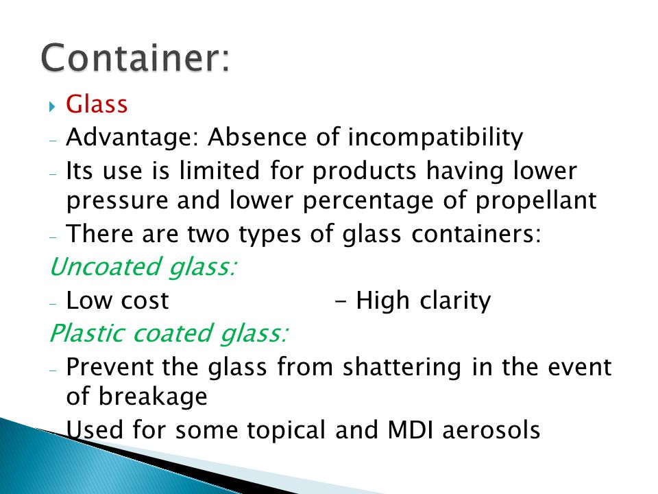  Glass - Advantage: Absence of incompatibility - Its use is limited for products having lower pressure and lower percentage of propellant - There are two types of glass containers: Uncoated glass: - Low cost - High clarity Plastic coated glass: - Prevent the glass from shattering in the event of breakage - Used for some topical and MDI aerosols