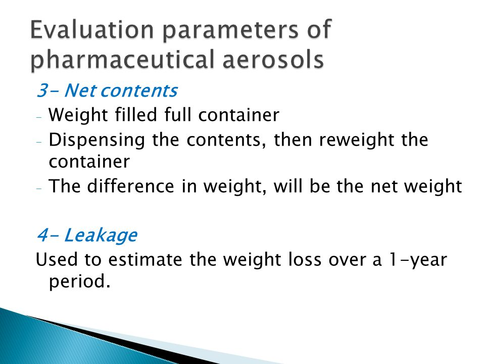 3- Net contents - Weight filled full container - Dispensing the contents, then reweight the container - The difference in weight, will be the net weight 4- Leakage Used to estimate the weight loss over a 1-year period.