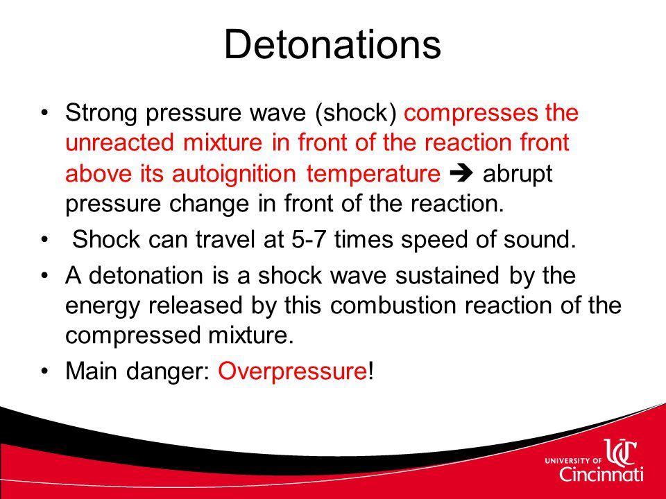 Detonations Strong pressure wave (shock) compresses the unreacted mixture in front of the reaction front above its autoignition temperature  abrupt p