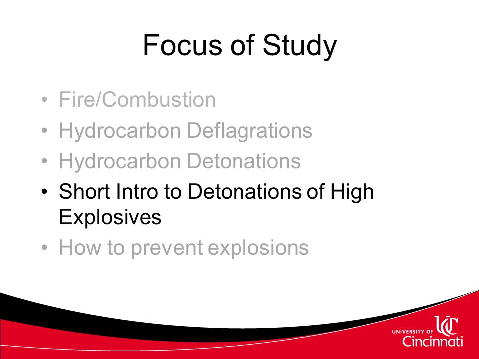 Focus of Study Fire/Combustion Hydrocarbon Deflagrations Hydrocarbon Detonations Short Intro to Detonations of High Explosives How to prevent explosio