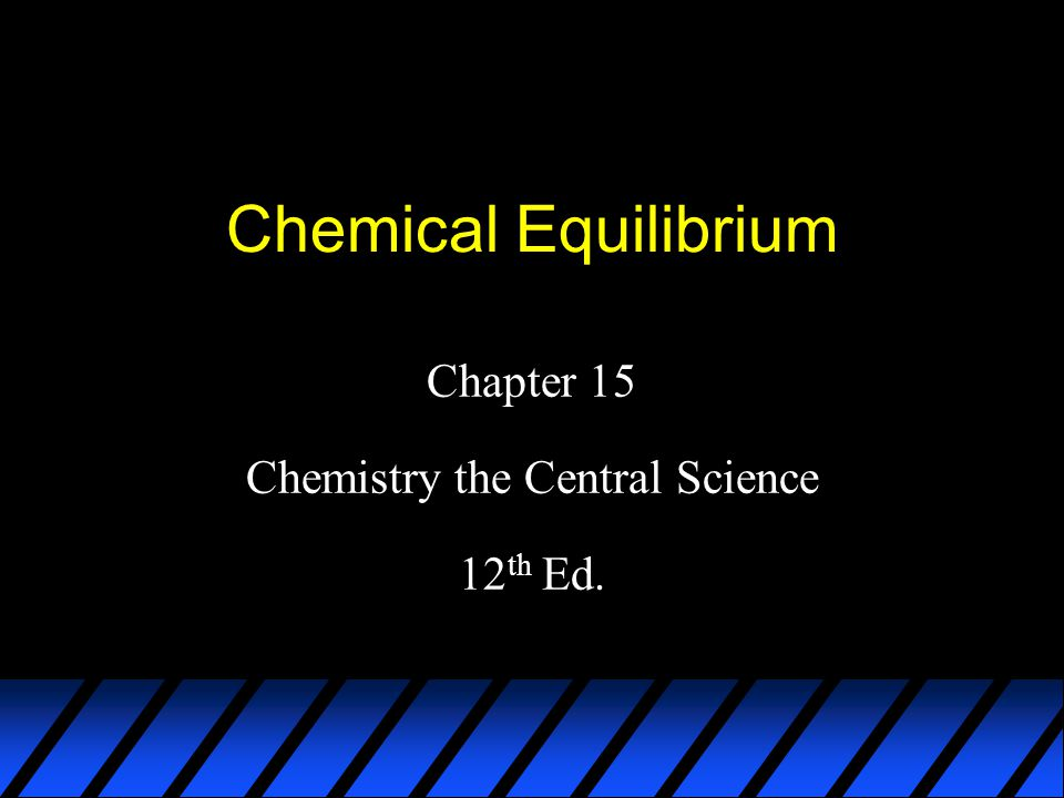 Chemical Equilibrium Chapter 15 Chemistry the Central Science 12 th Ed.