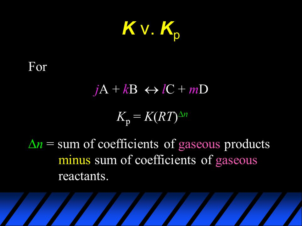 K v. K p For jA + kB  lC + mD K p = K(RT)  n  n = sum of coefficients of gaseous products minus sum of coefficients of gaseous reactants.