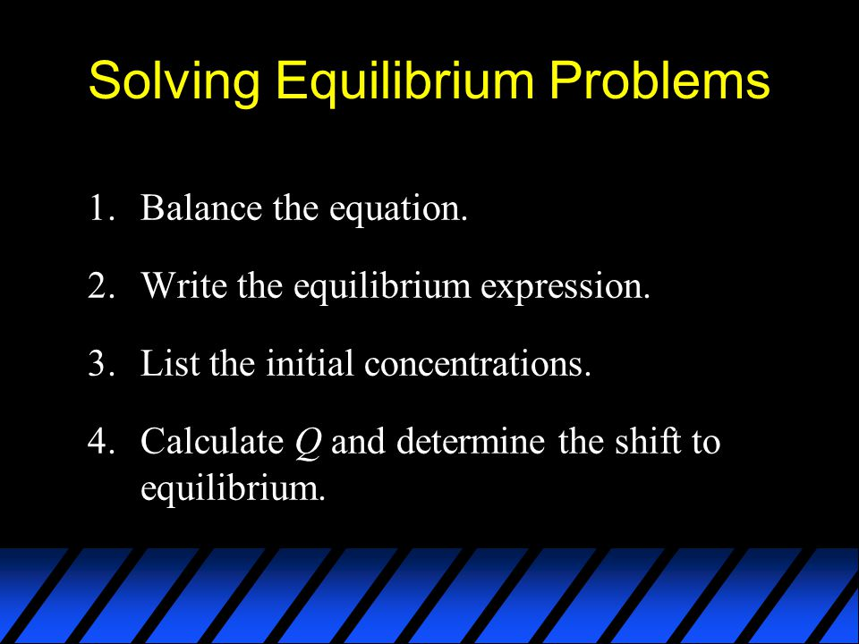 Solving Equilibrium Problems 1.Balance the equation. 2.Write the equilibrium expression. 3.List the initial concentrations. 4.Calculate Q and determin