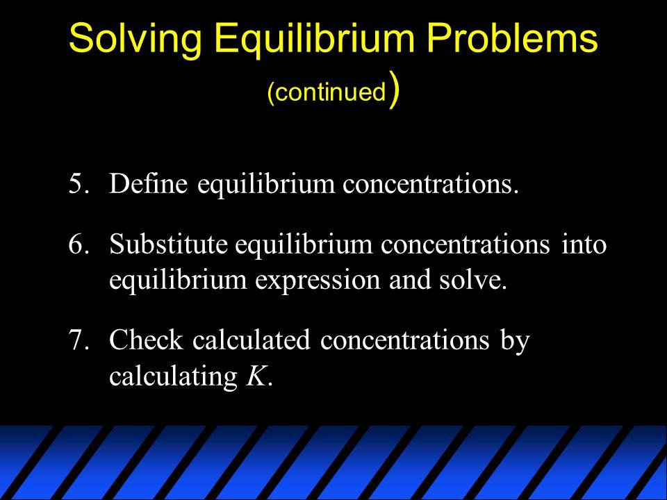 Solving Equilibrium Problems (continued ) 5.Define equilibrium concentrations. 6.Substitute equilibrium concentrations into equilibrium expression and