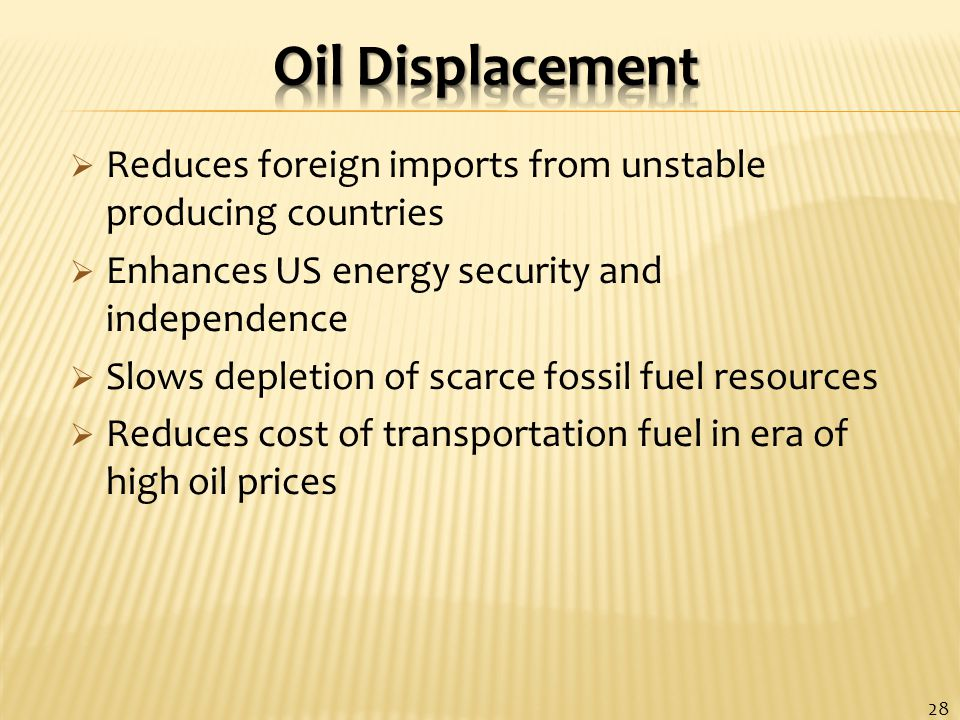  Reduces foreign imports from unstable producing countries  Enhances US energy security and independence  Slows depletion of scarce fossil fuel resources  Reduces cost of transportation fuel in era of high oil prices 28