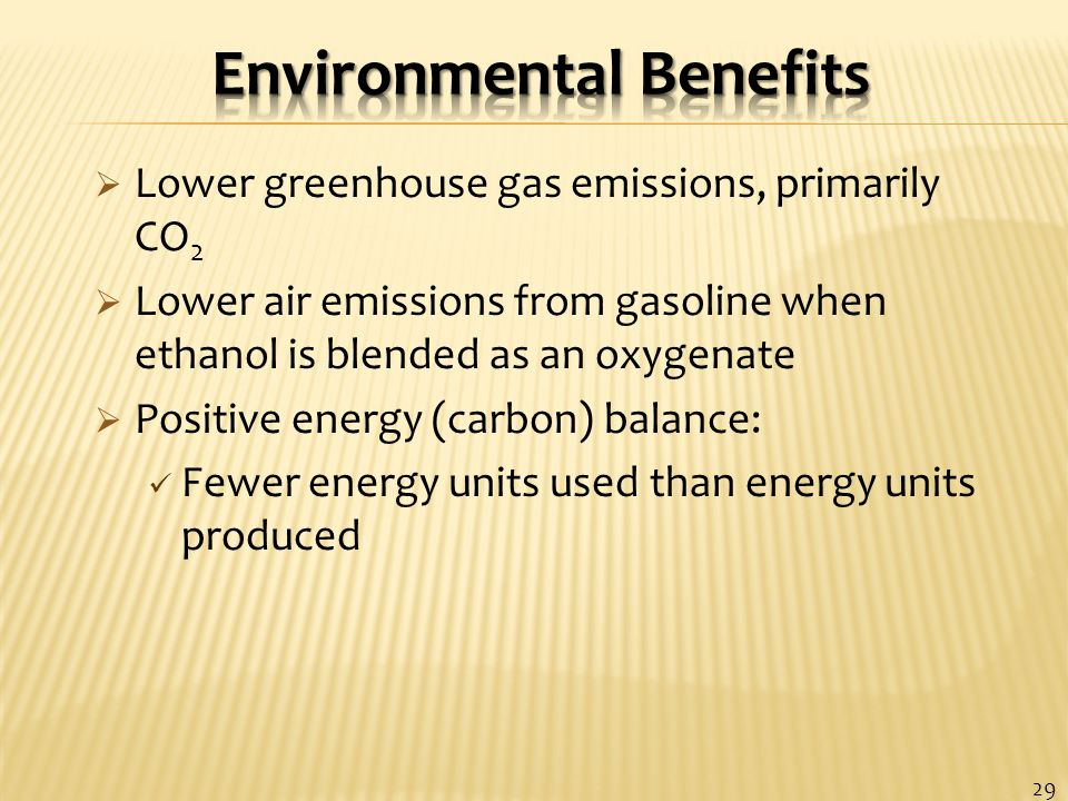  Lower greenhouse gas emissions, primarily CO 2  Lower air emissions from gasoline when ethanol is blended as an oxygenate  Positive energy (carbon) balance: Fewer energy units used than energy units produced 29