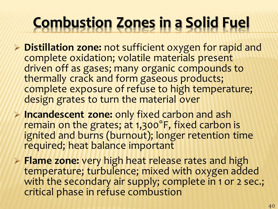  Distillation zone: not sufficient oxygen for rapid and complete oxidation; volatile materials present driven off as gases; many organic compounds to thermally crack and form gaseous products; complete exposure of refuse to high temperature; design grates to turn the material over  Incandescent zone: only fixed carbon and ash remain on the grates; at 1,300°F, fixed carbon is ignited and burns (burnout); longer retention time required; heat balance important  Flame zone: very high heat release rates and high temperature; turbulence; mixed with oxygen added with the secondary air supply; complete in 1 or 2 sec.; critical phase in refuse combustion 40