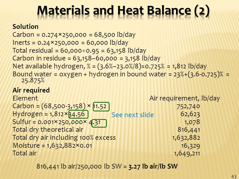 Solution Carbon = 0.274×250,000 = 68,500 lb/day Inerts = 0.24×250,000 = 60,000 lb/day Total residual = 60,000  0.95 = 63,158 lb/day Carbon in residue = 63,158–60,000 = 3,158 lb/day Net available hydrogen, % = (3.6%–23.0%/8)=0.725% = 1,812 lb/day Bound water = oxygen + hydrogen in bound water = 23%+(3.6-0.725)% = 25.875% Air required Element Air requirement, lb/day Carbon = (68,500-3,158) × 11.52752,740 Hydrogen = 1,812×34.56 62,623 Sulfur = 0.001×250,000× 4.31 1,078 Total dry theoretical air816,441 Total dry air including 100% excess 1,632,882 Moisture = 1,632,882×0.01 16,329 Total air 1,649,211 816,441 lb air/250,000 lb SW = 3.27 lb air/lb SW 43 See next slide