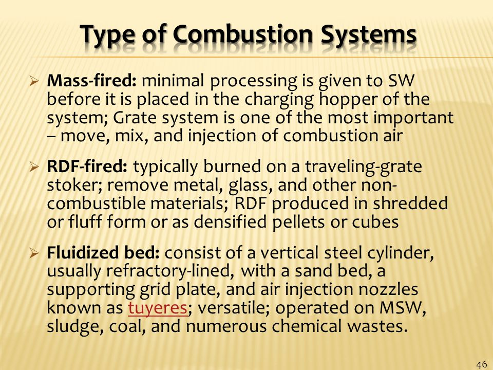  Mass-fired: minimal processing is given to SW before it is placed in the charging hopper of the system; Grate system is one of the most important – move, mix, and injection of combustion air  RDF-fired: typically burned on a traveling-grate stoker; remove metal, glass, and other non- combustible materials; RDF produced in shredded or fluff form or as densified pellets or cubes  Fluidized bed: consist of a vertical steel cylinder, usually refractory-lined, with a sand bed, a supporting grid plate, and air injection nozzles known as tuyeres; versatile; operated on MSW, sludge, coal, and numerous chemical wastes.tuyeres 46