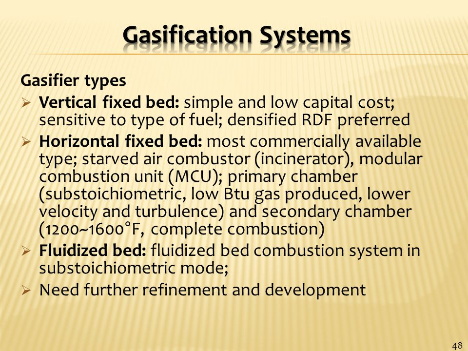 Gasifier types  Vertical fixed bed: simple and low capital cost; sensitive to type of fuel; densified RDF preferred  Horizontal fixed bed: most commercially available type; starved air combustor (incinerator), modular combustion unit (MCU); primary chamber (substoichiometric, low Btu gas produced, lower velocity and turbulence) and secondary chamber (1200~1600°F, complete combustion)  Fluidized bed: fluidized bed combustion system in substoichiometric mode;  Need further refinement and development 48