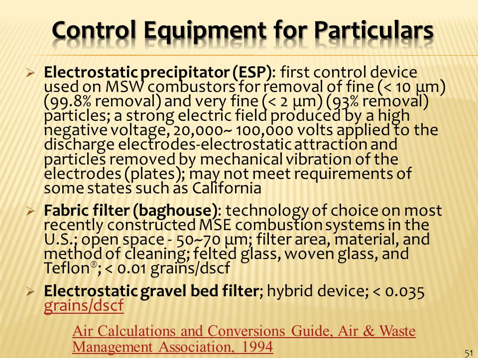  Electrostatic precipitator (ESP): first control device used on MSW combustors for removal of fine (< 10 μm) (99.8% removal) and very fine (< 2 μm) (93% removal) particles; a strong electric field produced by a high negative voltage, 20,000~ 100,000 volts applied to the discharge electrodes-electrostatic attraction and particles removed by mechanical vibration of the electrodes (plates); may not meet requirements of some states such as California  Fabric filter (baghouse): technology of choice on most recently constructed MSE combustion systems in the U.S.; open space - 50~70 μm; filter area, material, and method of cleaning; felted glass, woven glass, and Teflon ® ; < 0.01 grains/dscf  Electrostatic gravel bed filter; hybrid device; < 0.035 grains/dscf grains/dscf 51 Air Calculations and Conversions Guide, Air & Waste Management Association, 1994