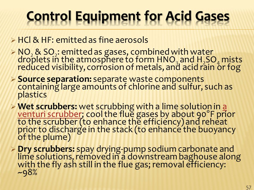  HCl & HF: emitted as fine aerosols  NO 2 & SO 2 : emitted as gases, combined with water droplets in the atmosphere to form HNO 3 and H 2 SO 4 mists reduced visibility, corrosion of metals, and acid rain or fog  Source separation: separate waste components containing large amounts of chlorine and sulfur, such as plastics  Wet scrubbers: wet scrubbing with a lime solution in a venturi scrubber; cool the flue gases by about 90°F prior to the scrubber (to enhance the efficiency) and reheat prior to discharge in the stack (to enhance the buoyancy of the plume)a venturi scrubber  Dry scrubbers: spay drying-pump sodium carbonate and lime solutions, removed in a downstream baghouse along with the fly ash still in the flue gas; removal efficiency: ~98% 57