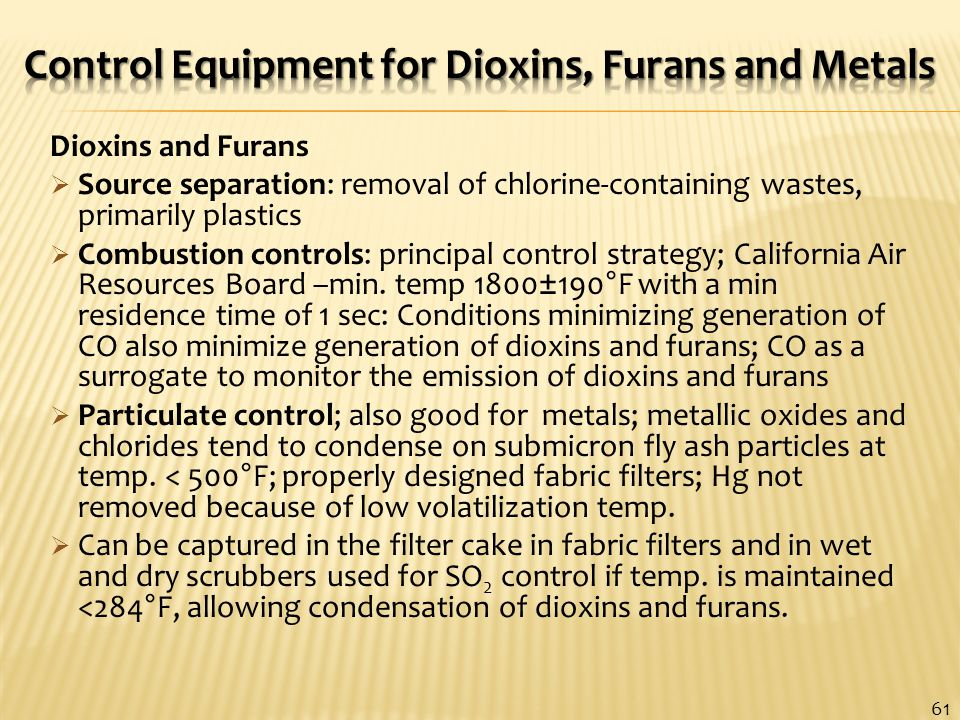Dioxins and Furans  Source separation: removal of chlorine-containing wastes, primarily plastics  Combustion controls: principal control strategy; California Air Resources Board –min.