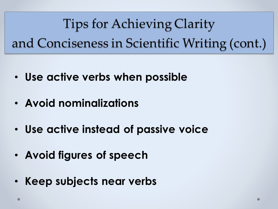 Use active verbs when possible Avoid nominalizations Use active instead of passive voice Avoid figures of speech Keep subjects near verbs Tips for Achieving Clarity and Conciseness in Scientific Writing (cont.)