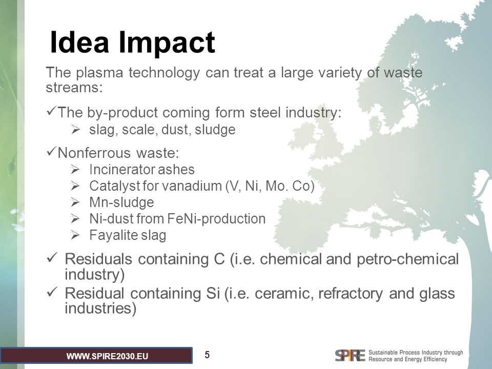 WWW.SPIRE2030.EU Idea Impact The plasma technology can treat a large variety of waste streams: The by-product coming form steel industry:  slag, scale, dust, sludge Nonferrous waste:  Incinerator ashes  Catalyst for vanadium (V, Ni, Mo.