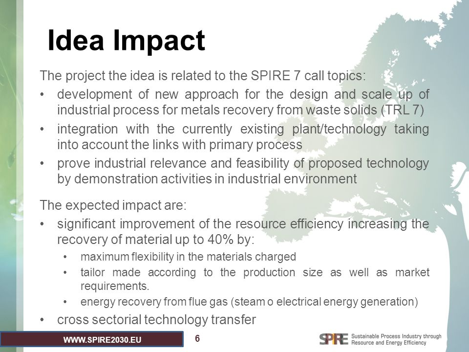 WWW.SPIRE2030.EU Existing Project Consortium 1.Tenaris: installation and operation of an electrical arc reduction furnace - EARF (industrial size demo plant) for Fe-alloy recovery from different EAF steel and rolling mill waste streams and from metals containing wastes/by-products generated by other process industries 2.Centro Sviluppo Materiali: process development and modelling for the recovery of iron and valuable metals 3.Tenova: engineering and plant supplier 7