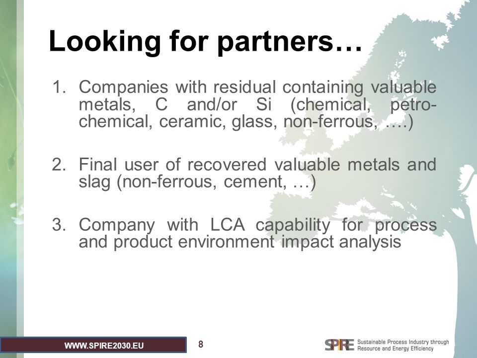 WWW.SPIRE2030.EU Looking for partners… 1.Companies with residual containing valuable metals, C and/or Si (chemical, petro- chemical, ceramic, glass, non-ferrous, ….) 2.Final user of recovered valuable metals and slag (non-ferrous, cement, …) 3.Company with LCA capability for process and product environment impact analysis 8