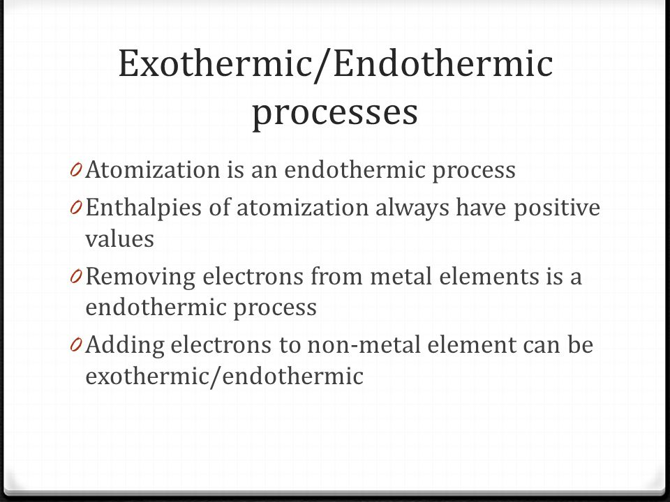Exothermic/Endothermic processes 0 Atomization is an endothermic process 0 Enthalpies of atomization always have positive values 0 Removing electrons from metal elements is a endothermic process 0 Adding electrons to non-metal element can be exothermic/endothermic