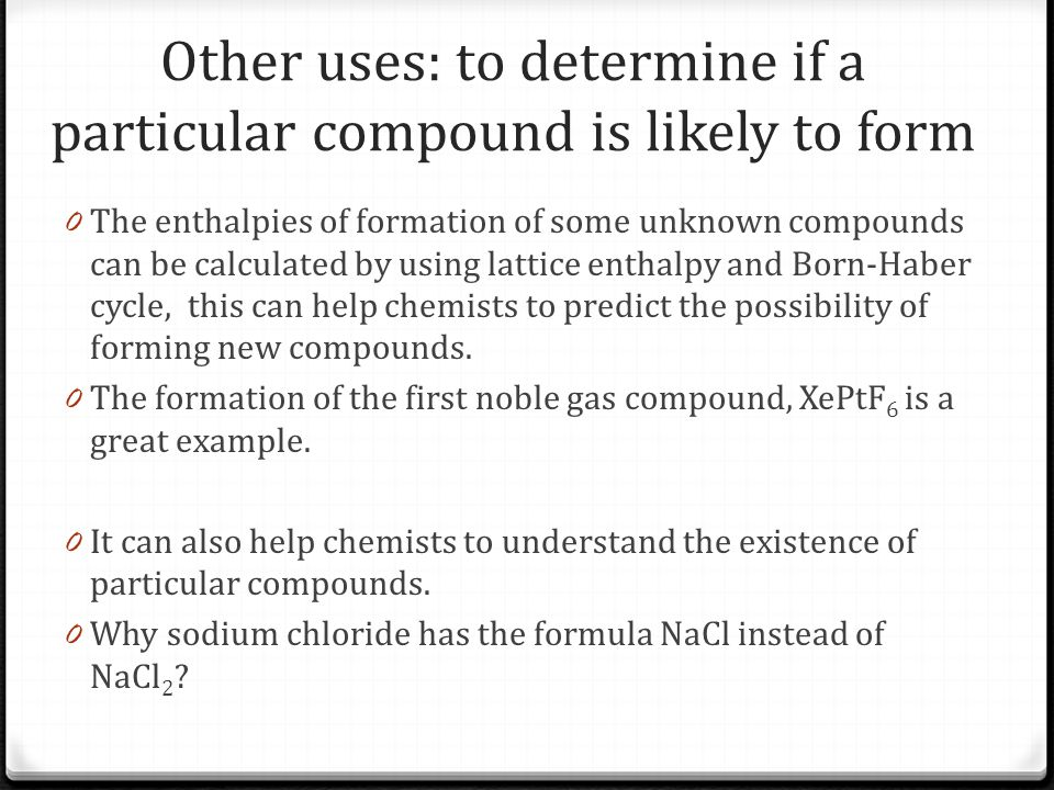 Other uses: to determine if a particular compound is likely to form 0 The enthalpies of formation of some unknown compounds can be calculated by using lattice enthalpy and Born-Haber cycle, this can help chemists to predict the possibility of forming new compounds.