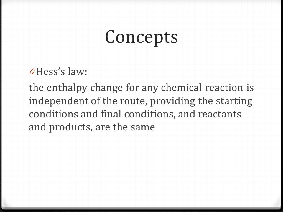 Concepts 0 Hess's law: the enthalpy change for any chemical reaction is independent of the route, providing the starting conditions and final conditions, and reactants and products, are the same