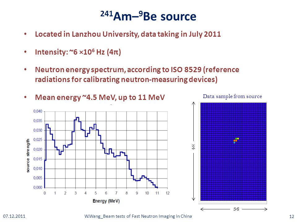 Data sample from source 36 48 Located in Lanzhou University, data taking in July 2011 Intensity: ~6 ×10 6 Hz (4π) Neutron energy spectrum, according to ISO 8529 (reference radiations for calibrating neutron-measuring devices) Mean energy ~4.5 MeV, up to 11 MeV 241 Am– 9 Be source W.Wang_Beam tests of Fast Neutron Imaging in China 12 07.12.2011