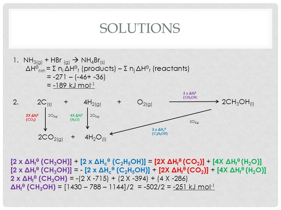 SOLUTIONS 1.NH 3(g) + HBr (g)  NH 4 Br (s) ΔH θ rxn = Σ n i ΔH θ f (products) – Σ n j ΔH θ f (reactants) = -271 – (-46+ -36) = -189 kJ mol -1 2. 2C (