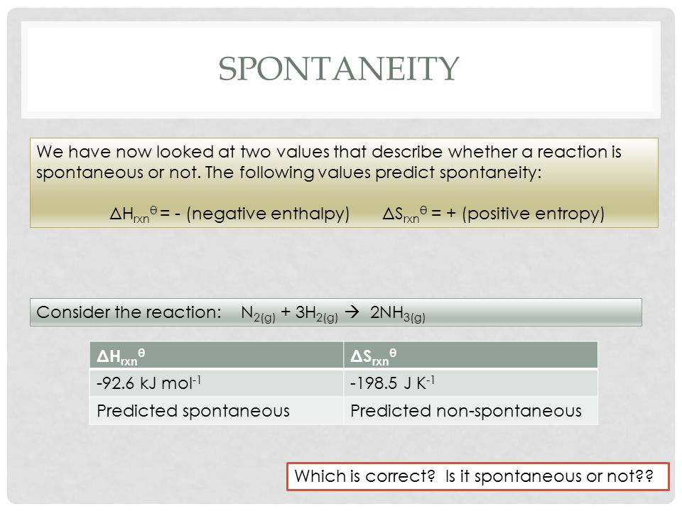 SPONTANEITY We have now looked at two values that describe whether a reaction is spontaneous or not.
