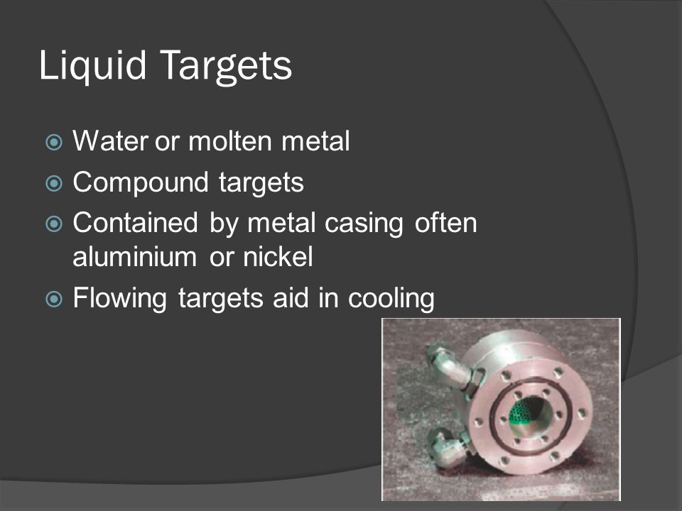 Liquid Targets  Water or molten metal  Compound targets  Contained by metal casing often aluminium or nickel  Flowing targets aid in cooling