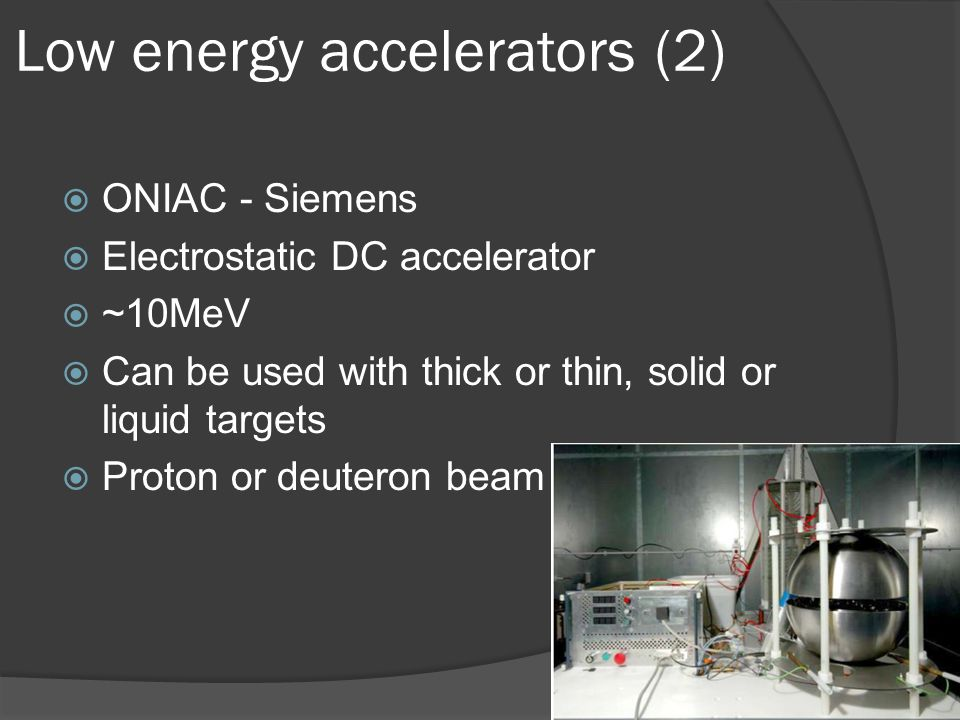  ONIAC - Siemens  Electrostatic DC accelerator  ~10MeV  Can be used with thick or thin, solid or liquid targets  Proton or deuteron beam Low energy accelerators (2)