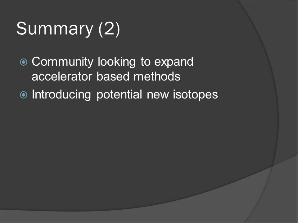 Summary (2)  Community looking to expand accelerator based methods  Introducing potential new isotopes