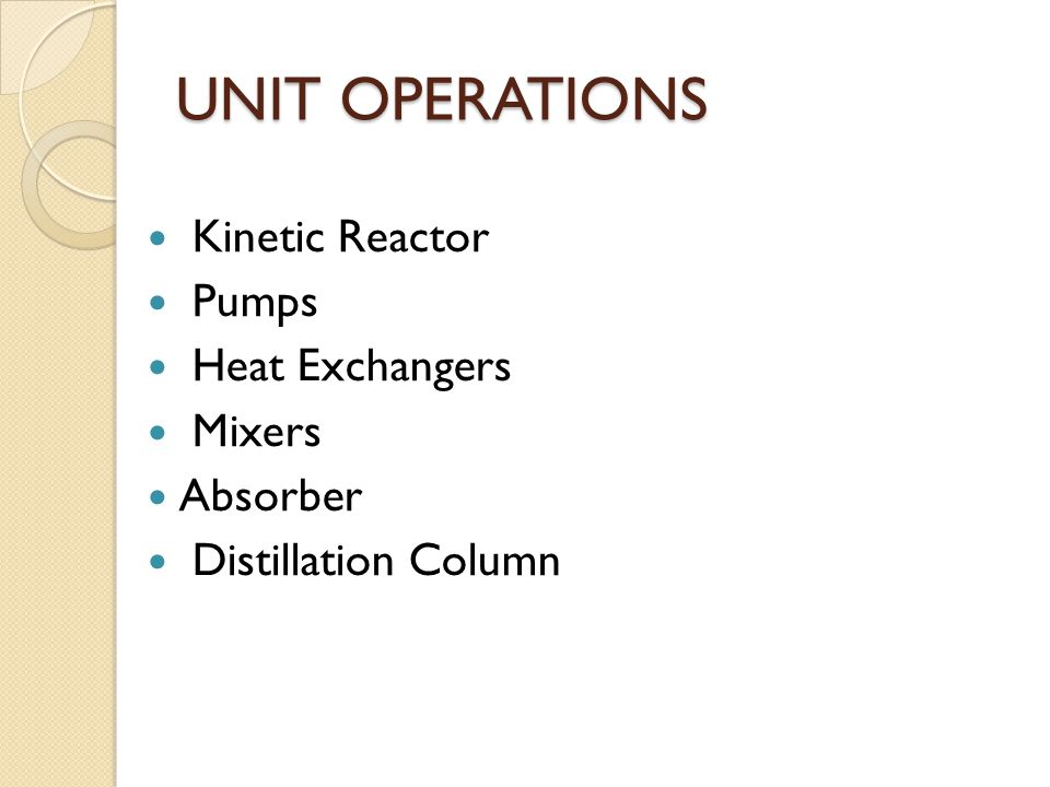 UNIT OPERATIONS Kinetic Reactor Pumps Heat Exchangers Mixers Absorber Distillation Column