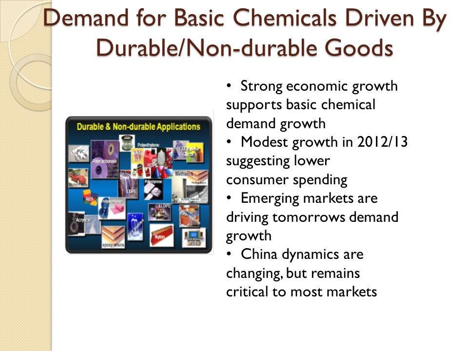 Demand for Basic Chemicals Driven By Durable/Non-durable Goods Strong economic growth supports basic chemical demand growth Modest growth in 2012/13 s