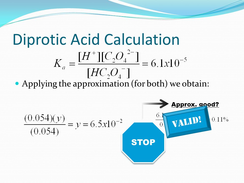 Diprotic Acid Calculation Second dissociation would be: Initial (M) 0.054 0.00 Change (M) -y+y Equilibriu m (M) 0.054 – y0.054 + yy