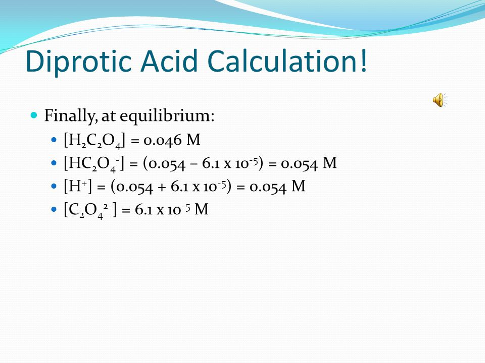 Diprotic Acid Calculation Applying the approximation (for both) we obtain: STOP Approx.