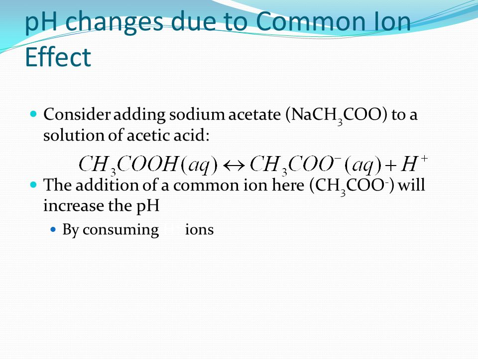 Common Ion Effect Revisited Recall that the addition of a common ion causes an equilibrium to shift Earlier we related this to the solubility of a salt The idea is just an application of Le Chatelier's Principle