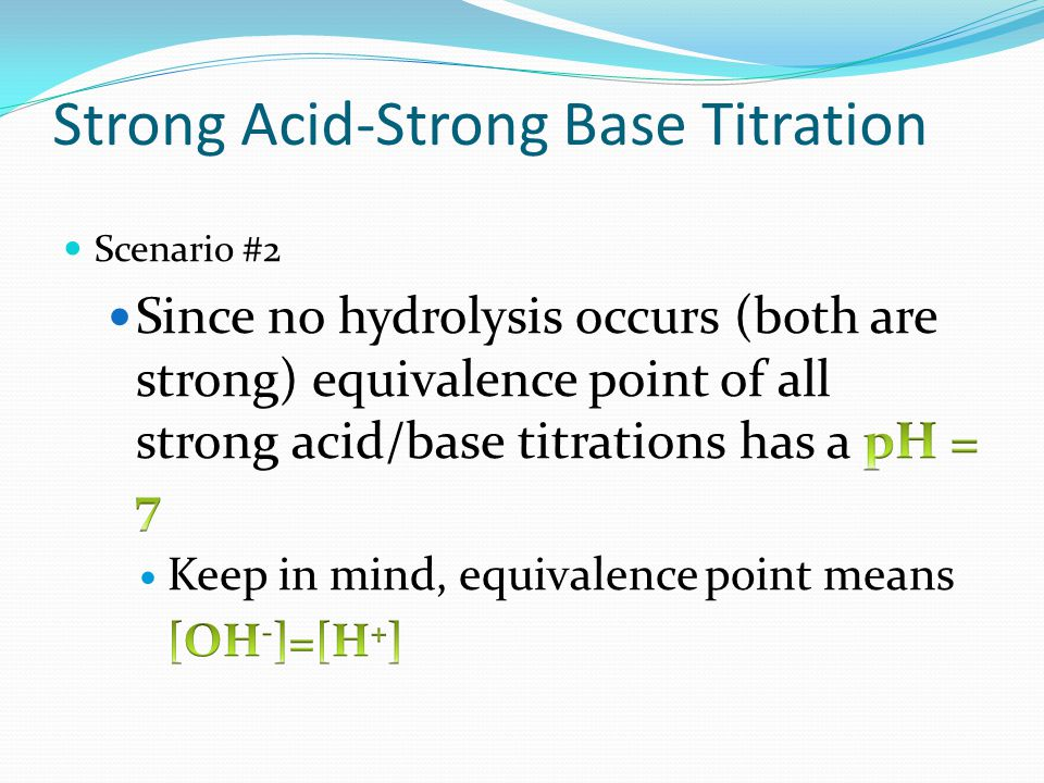 Strong Acid-Strong Base Titration Scenario #2: After addition of 25.0 mL of 0.100 M NaOH to 25.0 mL of 0.100 M HCl (aka equivalence point) Because equivalent moles of acid/base