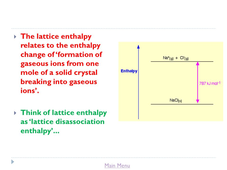 Main Menu  The lattice enthalpy relates to the enthalpy change of 'formation of gaseous ions from one mole of a solid crystal breaking into gaseous ions'.