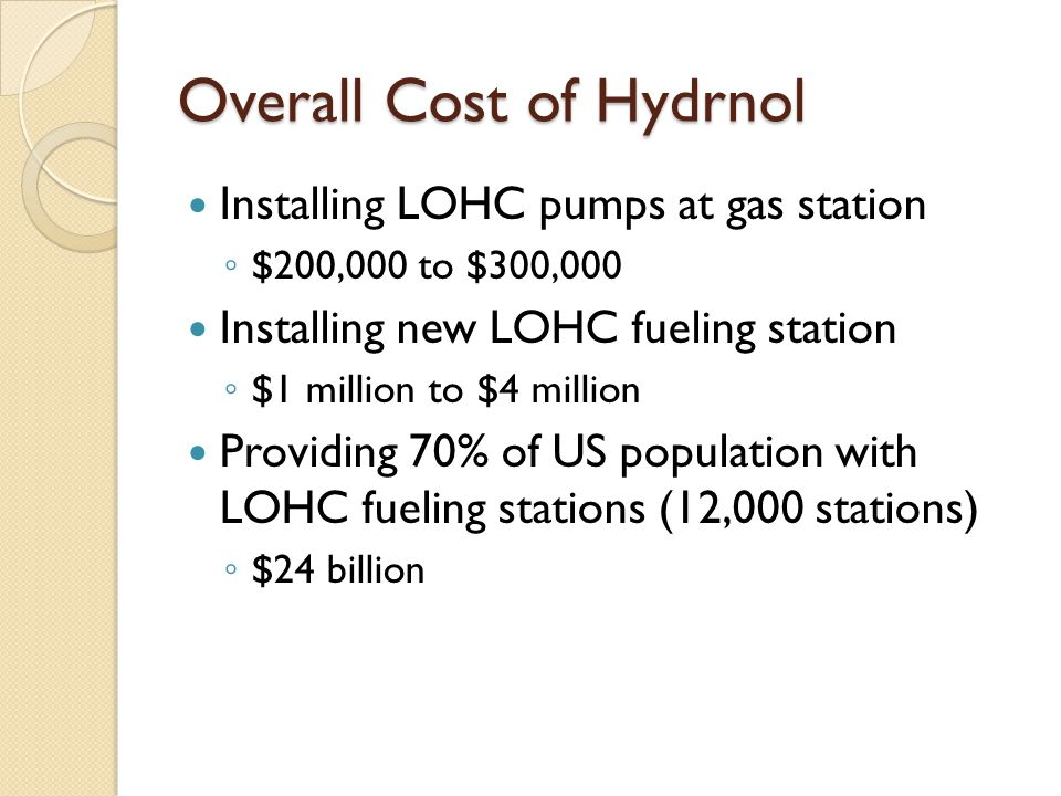 Overall Cost of Hydrnol Installing LOHC pumps at gas station ◦ $200,000 to $300,000 Installing new LOHC fueling station ◦ $1 million to $4 million Providing 70% of US population with LOHC fueling stations (12,000 stations) ◦ $24 billion