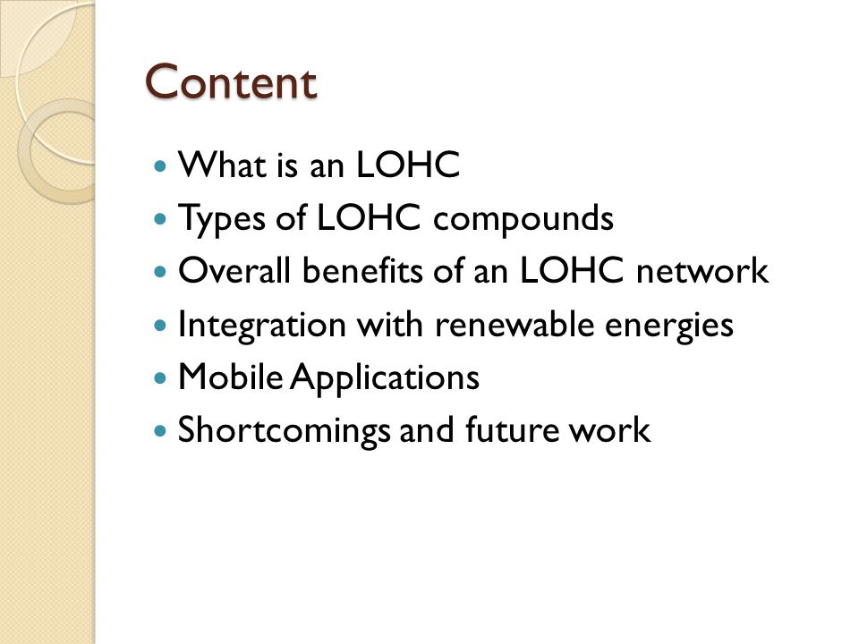 Content What is an LOHC Types of LOHC compounds Overall benefits of an LOHC network Integration with renewable energies Mobile Applications Shortcomings and future work