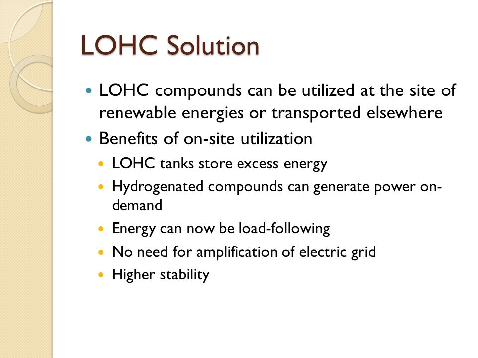 LOHC Solution LOHC compounds can be utilized at the site of renewable energies or transported elsewhere Benefits of on-site utilization LOHC tanks store excess energy Hydrogenated compounds can generate power on- demand Energy can now be load-following No need for amplification of electric grid Higher stability