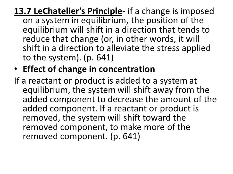 13.7 LeChatelier's Principle- if a change is imposed on a system in equilibrium, the position of the equilibrium will shift in a direction that tends to reduce that change (or, in other words, it will shift in a direction to alleviate the stress applied to the system).